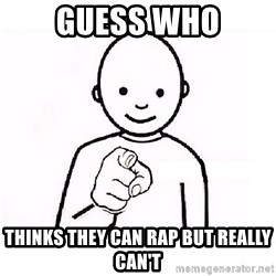GUESS WHO YOU - guess who thinks they can rap but really can't
