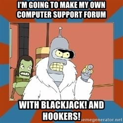 Blackjack and hookers bender - I'm going to make my own computer support forum with blackjack! and hookers!