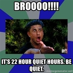 jersey shore - BRoooo!!!! It's 22 hour quiet hours. be quiet.
