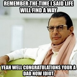 Jeff Goldblum - remember the time i said life will find a way yeah well congratulations your a dad now idiot