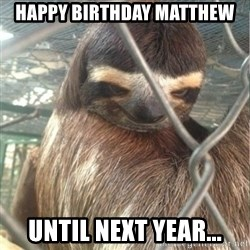 Creepy Sloth Rape - happy birthday matthew until next year...