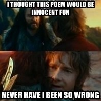 Never Have I Been So Wrong - I thought this poem would be innocent fun Never have I been so wrong