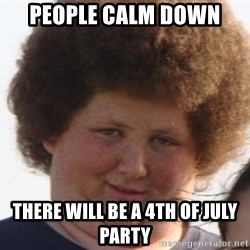 Ladies Please - people calm down There will be a 4th of July party