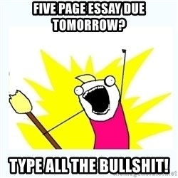 All the things - Five page essay due tomorrow? type all the bullshit!