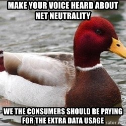 Malicious advice mallard - make your voice heard about net NEUTRALITY  we the consumers should be paying for the extra data usage
