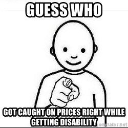 Guess who huy - Guess who got caught on Prices Right while getting disability