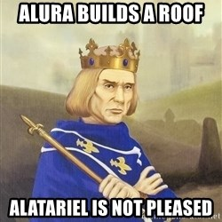 Disdainful King - Alura builds a roof Alatariel is not pleased