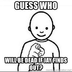 Guess who huy - Guess who Will be dead if Jay finds out?