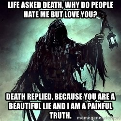 Grim Reaper - Life asked death, why do people hate me but love you? Death replied, Because you are a beautiful lie and I am a painful truth.