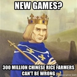 Disdainful King - New games? 300 Million Chinese Rice Farmers can't be Wrong