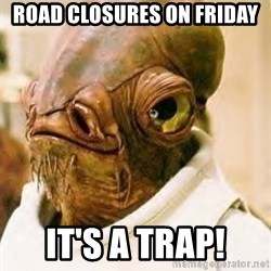 Its A Trap - Road closures on FriDay It's a Trap!