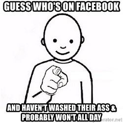 GUESS WHO YOU - Guess who's on Facebook  And haven't washed their ass & probably won't all day