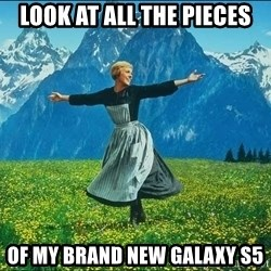 Look at all the things - look at all the pieces of my brand new galaxy s5