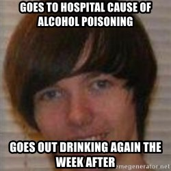 Jack Pender - goes to hospital cause of alcohol poisoning goes out drinking again the week after