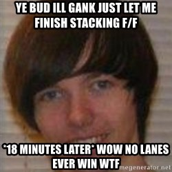 Jack Pender - YE BUD ILL GANK JUST LET ME FINISH STACKING F/F *18 MINUTES LATER* WOW NO LANES EVER WIN WTF