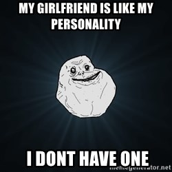 Forever Alone - my girlfriend is like my personality  i dont have one