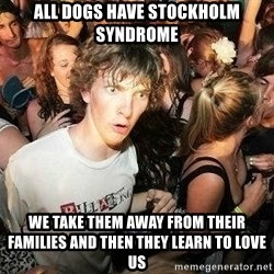 -Sudden Clarity Clarence - All dogs have stockholm syndrome we take them away from their families and then they learn to love us