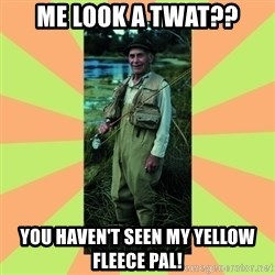 old man river - Me look a twat?? You haven't seen my yellow fleece pal!