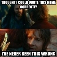 Never Have I Been So Wrong - Thought I could quote this meme correctly  I've never been this wrong