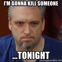 Intense Monte - I'm gonna kill someone ...TONIGHT