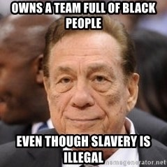 Donald Sterling - Owns a team full of black people EVEN though slavery is illegal