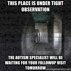 Slender game - this place is under tight observation the autism specialist will be waiting for your followup visit tomorrow