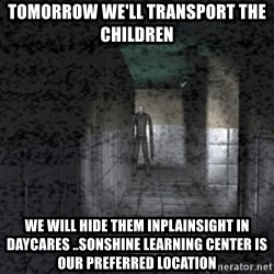 Slender game - tomorrow we'll transport the children we will hide them inplainsight in daycares ..sonshine learning center is our preferred location