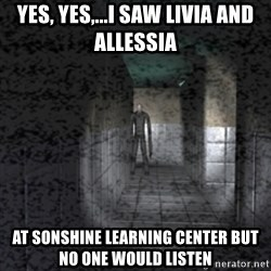 Slender game - yes, yes,...i saw livia and allessia at sonshine learning center but no one would listen
