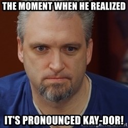 Intense Monte - The moment when he realized It's pronounced KAY-dor!