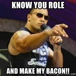 Dwayne 'The Rock' Johnson - know you role and make my bacon!!