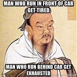 Confucius Say - Man who run in front of car get tired Man who run behind car get exhausted