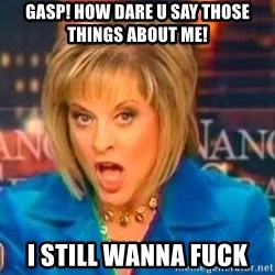 Nancy Grace - Gasp! How dare u say those things about me! I still wanna fuck