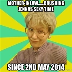Sexual Innuendo Grandma - mother-inlaw......crushing jennas sexy time since 2nd may 2014