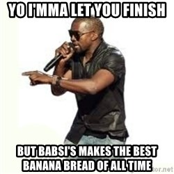 Imma Let you finish kanye west - Yo I'mma Let you finish but babsi's Makes the best banana bread of all time