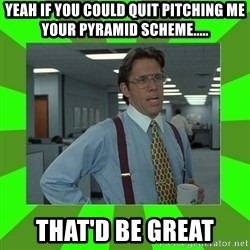 Lumberg - Yeah if you could quit pitching me your pyramid scheme..... that'd be great