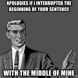 Correction Guy - Apologies if I interrupted the beginning of your sentence with the middle of mine