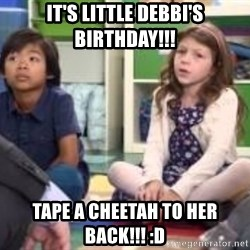 We want more we want more - It's little debbi's birthday!!! tape a cheetah to her back!!! :D