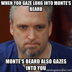 Intense Monte - WHEN YOU GAZE LONG INTO MONTE'S BEARD MONTE'S BEARD ALSO GAZES INTO YOU