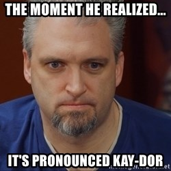 Intense Monte - The moment he realized... It's pronounced KAY-dor