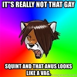 Advice Furry - IT''S REALLY NOT THAT GAY SQUINT AND THAT ANUS LOOKS LIKE A VAG.
