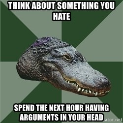 Aspie Alligator - think about something you hate spend the next hour having arguments in your head