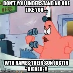 "Patrick - Don't you understand NO ONE LIKE YOU.... Wth names their son Justin ""Bieber""!!"