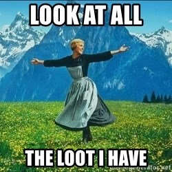 Look at all the things - Look at all  the loot I Have
