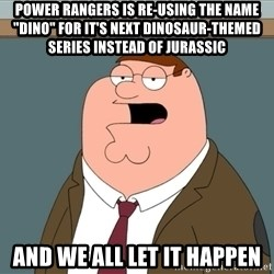 "And we all let it happen - power rangers is re-using the name ""dino"" for it's next dinosaur-themed series instead of jurassic and we all let it happen"