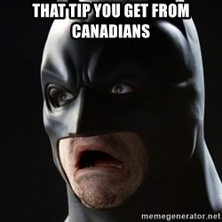 Shocked Batman - That tip you get from Canadians