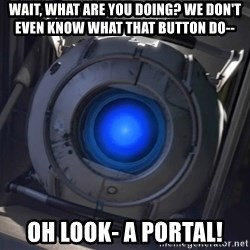 Portal Wheatley - Wait, what are you doing? We don't even know what that button do-- Oh look- a Portal!