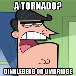 Umbridge - A tornado? Dinkleberg or Umbridge