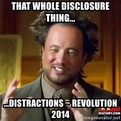 ancient alien guy - that whole disclosure thing... ...distractions ~ Revolution 2014