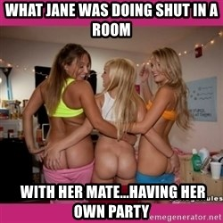 3 Lesbians Showing And Fingering Their Ass - what Jane was doing shut in a room  with her mate...having her own party