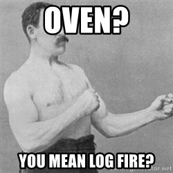 overly manly man - Oven? You mean log fire?
